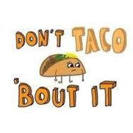 Dont taco bout it