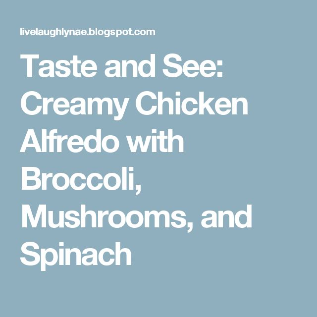 Taste and See: Creamy Chicken Alfredo with Broccoli, Mushrooms, and Spinach