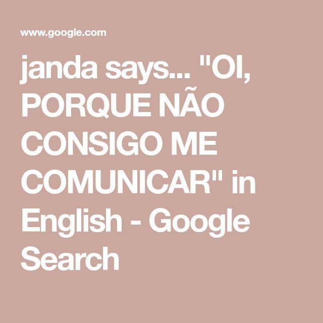 """janda says... """"OI, PORQUE NÃO CONSIGO ME COMUNICAR"""" in English - Google Search I wish I knew.  Did you get my email address?"""