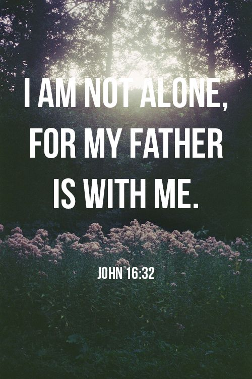 John 16:32 - I am not alone, for my Father is with me.