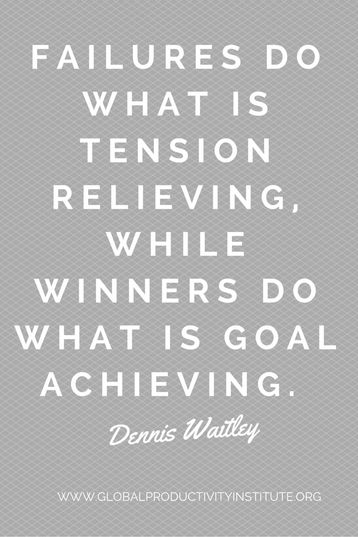 http://www.globalproductivityinstitute.org/ Failures do what is tension relieving, while winners do what is goal achieving.  Dennis Waitley   Goal Setting Quotes