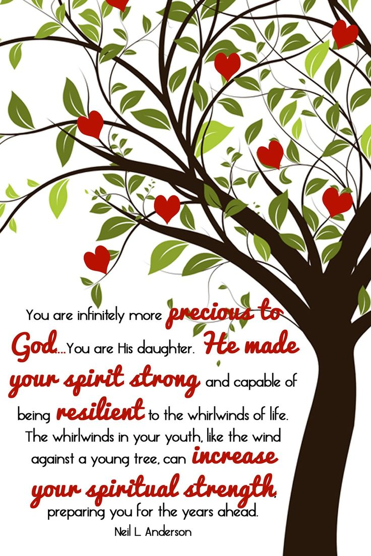 Adversity:  You are more precious to God...You are His daughter/son.  He made your spirit strong and capable of being resilient  to the whirlwinds of life. The whirlwinds of your youth like the winds against a young tree can increase your spiritual strength, preparing you for the years ahead.   -Elder Neil L. Anderson   (Girls Camp Free Printable. Individual Worth)
