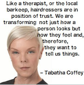 Like a therapist, or the local barkeep, hairdressers are in a position of trust. We are transforming not just how a person looks but how they feel and, therefore, they want to tell us things - Tabatha Coffey #quote #inspiration