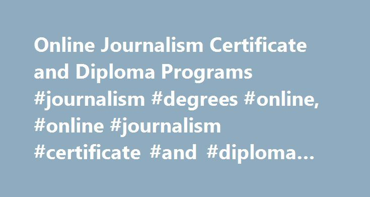 Online Journalism Certificate and Diploma Programs #journalism #degrees #online, #online #journalism #certificate #and #diploma #programs http://miami.remmont.com/online-journalism-certificate-and-diploma-programs-journalism-degrees-online-online-journalism-certificate-and-diploma-programs/  # Online Journalism Certificate and Diploma Programs Master of Arts in Journalism Master of Arts in Communication Master of Arts in Communication – Political Communication Master of Arts in Communication…