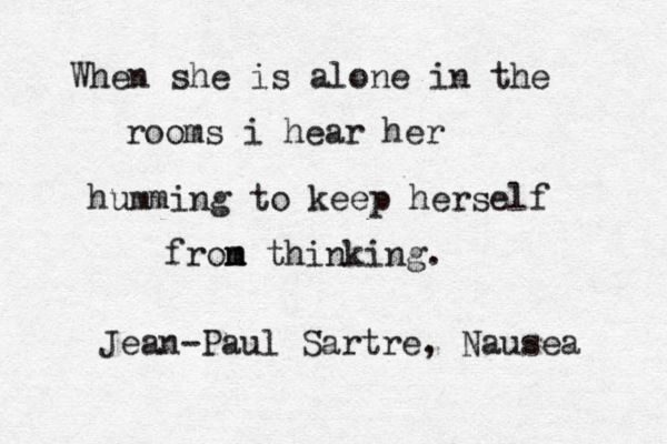 Quand elle est seule dans les chambres, je l'entends qui fredonne, pour s'empêcher de penser. - Jean-Paul Sartre (La nausée)