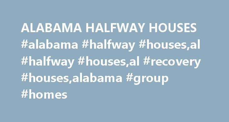 ALABAMA HALFWAY HOUSES #alabama #halfway #houses,al #halfway #houses,al #recovery #houses,alabama #group #homes http://albuquerque.nef2.com/alabama-halfway-houses-alabama-halfway-housesal-halfway-housesal-recovery-housesalabama-group-homes/  ALABAMA HALFWAY HOUSES Alabama Halfway Houses provide transitional housing for adult men and women in the state. TYPES OF HALFWAY HOUSES IN THE US: for people with substance abuse issues reintegration of people who have been recently released from jail…