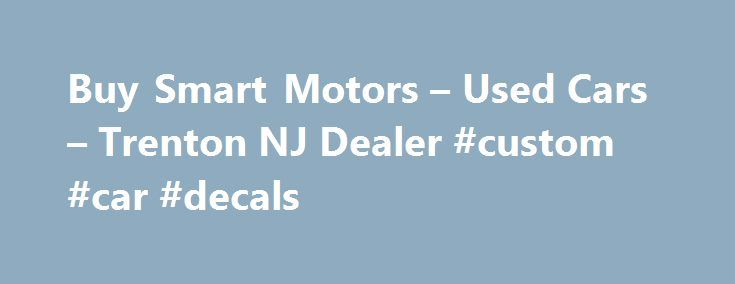 Buy Smart Motors – Used Cars – Trenton NJ Dealer #custom #car #decals http://cars.remmont.com/buy-smart-motors-used-cars-trenton-nj-dealer-custom-car-decals/  #looking for used cars # Buy Smart Motors – Trenton NJ, 08610 The Buy Smart Motors in Trenton – Used Cars Lot in New York Philadelphia Area The Buy Smart Motors, a leading Used Cars lot in Trenton, has been serving drivers from New York and Philadelphia for years. Trenton Used Cars shoppers come to…The post Buy Smart Motors – Used Cars…