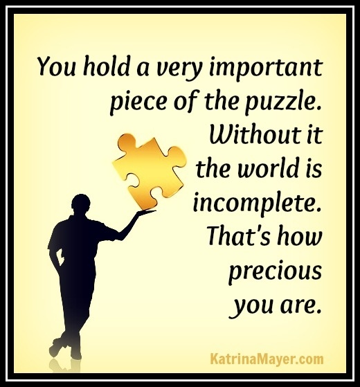 You hold a very important piece of the puzzle. Without it the world is incomplete. That's ow precious you are. Katrina Mayer
