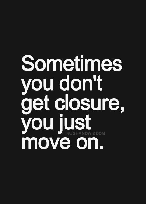 There is no such thing as closure. Accept it for what it is and then square your shoulders and lift that chin girl - its time to move on and live the life YOU deserve! :-* ♥