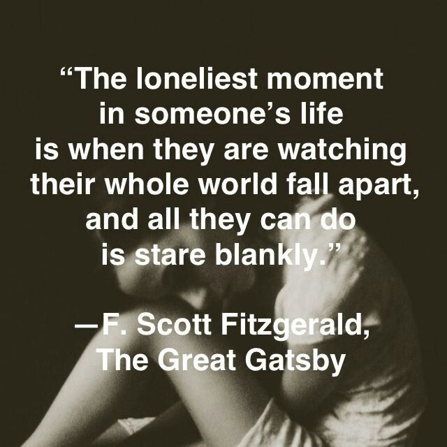the loneliest moment in someone's life is when they are watching their whole world fall apart and all they can do is stare blankly