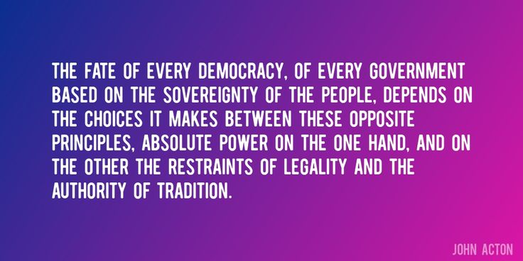 Quote by John Acton => The fate of every democracy, of every government based on the sovereignty of the people, depends on the choices it makes between these opposite principles, absolute power on the one hand, and on the other the restraints of legality and the authority of tradition.