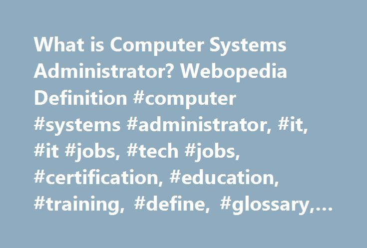 What is Computer Systems Administrator? Webopedia Definition #computer #systems #administrator, #it, #it #jobs, #tech #jobs, #certification, #education, #training, #define, #glossary, #dictionary http://texas.remmont.com/what-is-computer-systems-administrator-webopedia-definition-computer-systems-administrator-it-it-jobs-tech-jobs-certification-education-training-define-glossary-dictionary/  computer systems administrator Related Terms Computer systems administrators install, maintain, and…