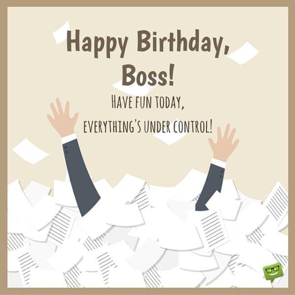 Happy Birthday, Boss!  Enjoy this day, everything's under control.