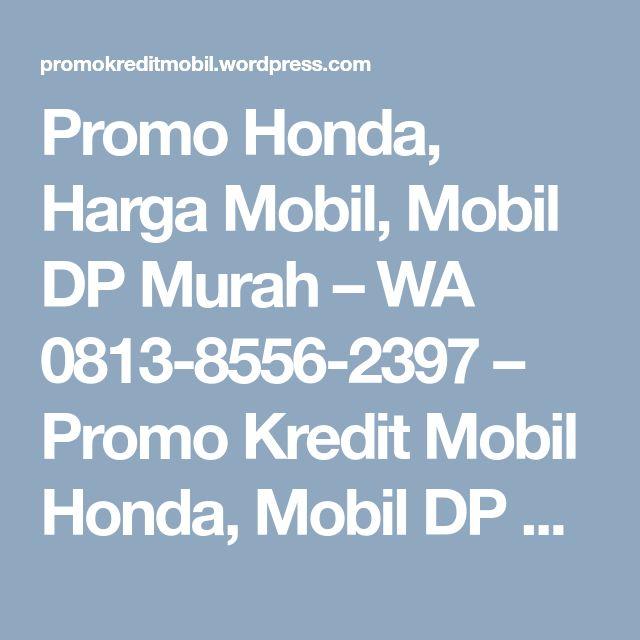 Promo Honda, Harga Mobil, Mobil DP Murah – WA 0813-8556-2397 – Promo Kredit Mobil Honda, Mobil DP Murah Angsuran Ringan, Harga Cicilan Mobil Honda Terbaru