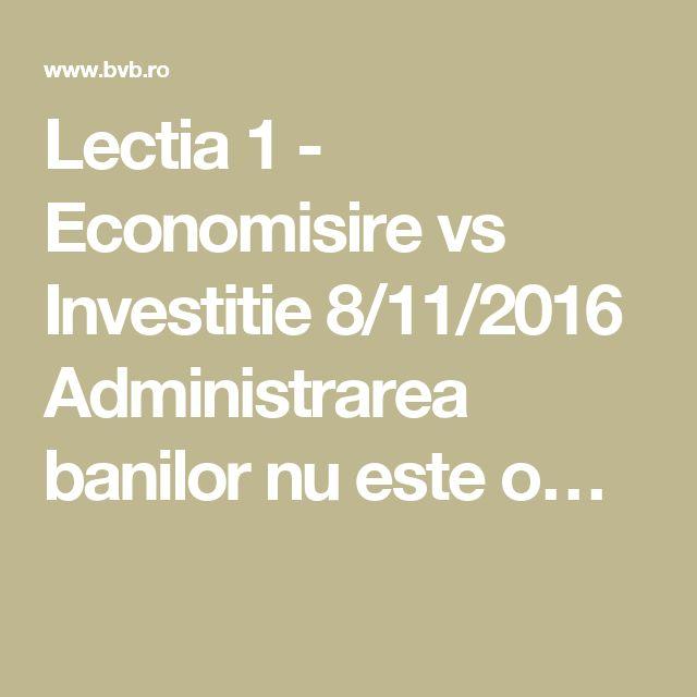 Lectia 1 - Economisire vs Investitie 8/11/2016 Administrarea banilor nu este o…