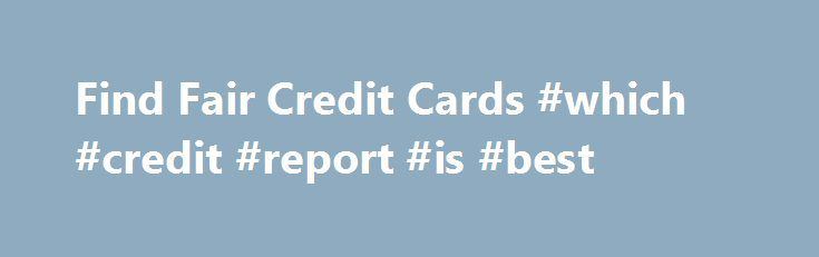 Find Fair Credit Cards #which #credit #report #is #best http://credit-loan.nef2.com/find-fair-credit-cards-which-credit-report-is-best/  #fair credit credit cards # Need Credit Cards for Fair Credit? QUESTIONS about cards Q Do store credit cards help build credit. Store credit cards do help people with poor credit establish or rebuild their credit history if used carefully and wisely.[. ] Credit cards for history that needs some improvement speak for themselves. They were designed for…