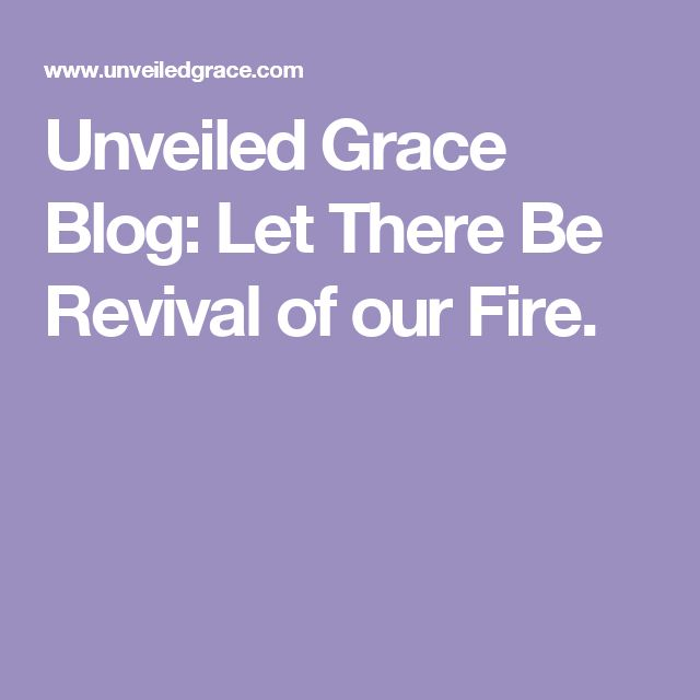 Unveiled Grace Blog: Let There Be Revival of our Fire.