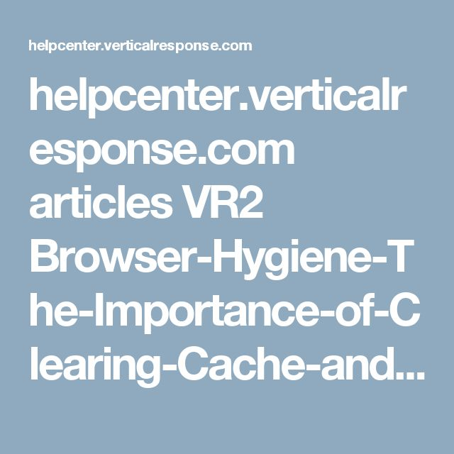 helpcenter.verticalresponse.com articles VR2 Browser-Hygiene-The-Importance-of-Clearing-Cache-and-Cookies