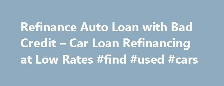 Refinance Auto Loan with Bad Credit – Car Loan Refinancing at Low Rates #find #used #cars http://pakistan.remmont.com/refinance-auto-loan-with-bad-credit-car-loan-refinancing-at-low-rates-find-used-cars/  #auto refinance with bad credit # Best Car Refinance Loans for Bad Credit Situation You may think of applying for a refinance auto loan for bad credit program if you are facing some difficulty in paying monthly instalments on your existing poor credit auto loan. There could be loan dealers…