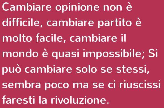 Cambiare opinione non è difficile, cambiare partito è molto facile, cambiare il mondo è quasi impossibile; Si può cambiare solo se stessi, s...