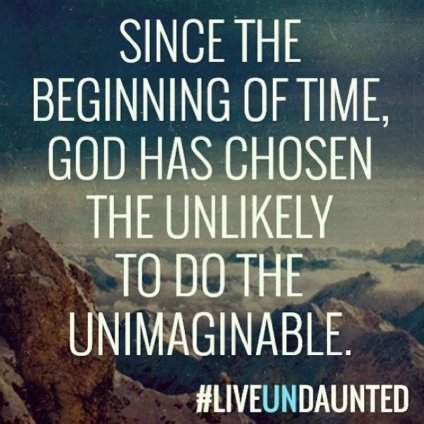 Since the beginning of time, God has chosen the unlikely to do the unimaginable.