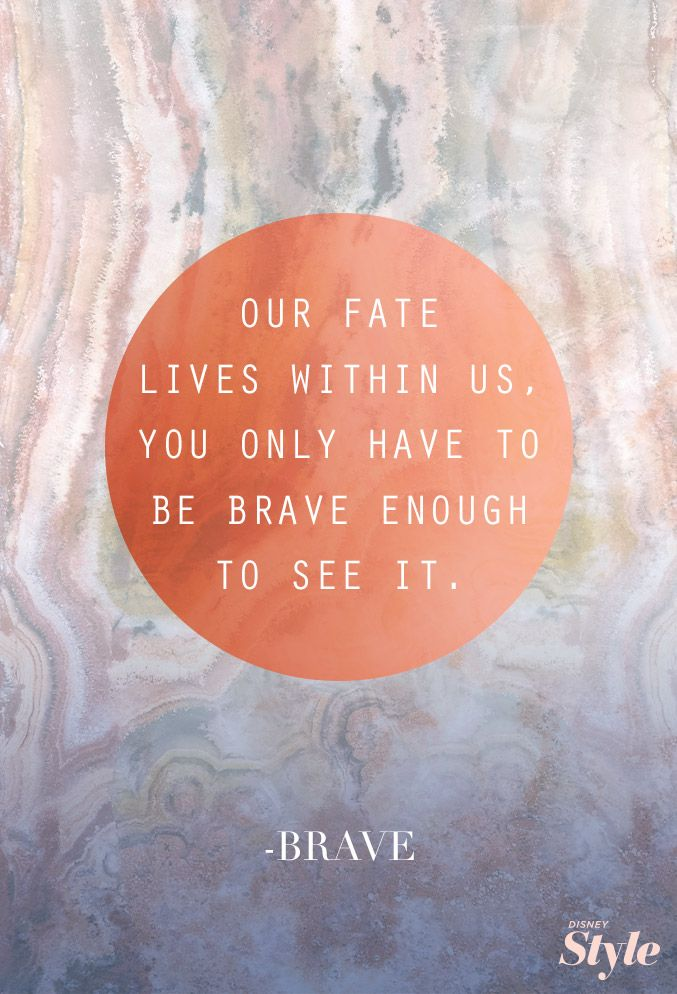 """Our fate lives within us. You only have to be brave enough to see it"" Brave"