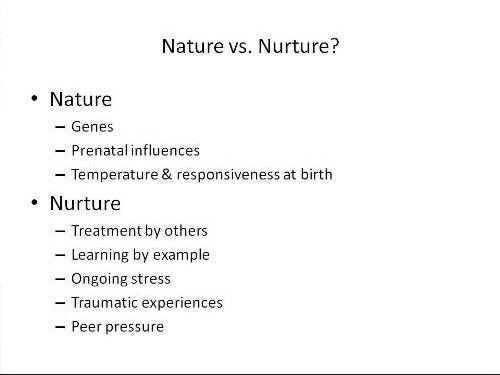 nature vs nurture who leads the Nature vs nurture for example, if a gene cannot synthesize a key muscle protein, a person will develop muscular dystrophy the national human genome research institute explains that many medical conditions have a genetic component, which means that a person is at risk for developing the condition if it runs in their.