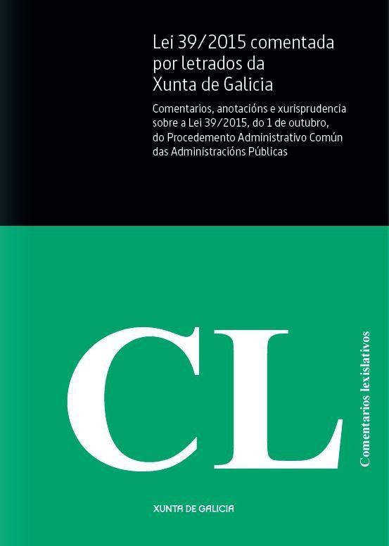 Lei 39/2015 comentada por letrados da Xunta de Galicia : comentarios, anotacións e xurisprudencia sobre a Lei 39/2015, do 1 de outubro, do Procedemento Administrativo Común das Administracións Públicas.    Escola Galega de Administración Pública, 2016