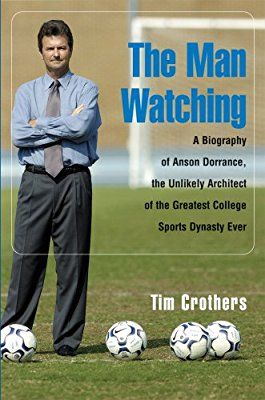 The Man Watching: A Biography of Anson Dorrance, the Unlikely Architect of the Greatest College Sports Dynasty Ever: Tim Crothers: 9781587264344: Amazon.com: Books