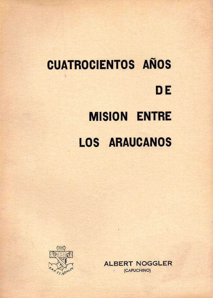 Cuatrocientos años de misión entre los araucanos.   Noggler, Albert. Editorial San Francisco, Padres Las Casas, Temuco, Chile.1982
