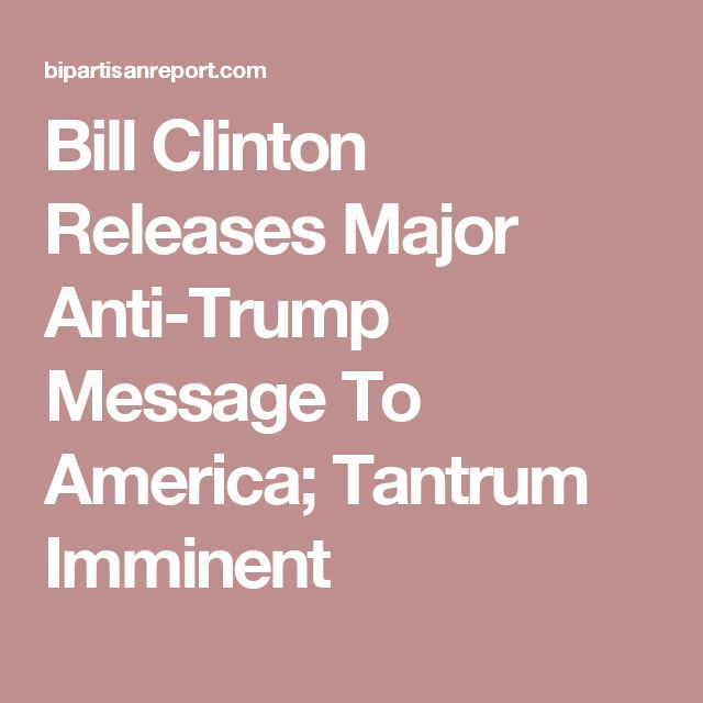 Bill Clinton Releases Major Anti-Trump Message To America; Tantrum Imminent