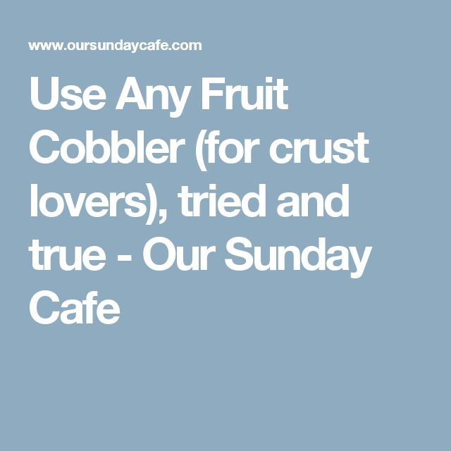 Use Any Fruit Cobbler (for crust lovers), tried and true - Our Sunday Cafe