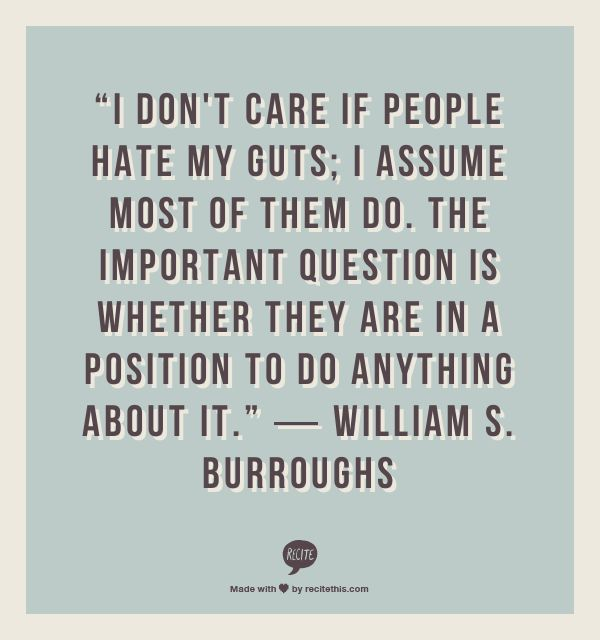 """""""I don't care if people hate my guts; I assume most of them do. The important question is whether they are in a position to do anything about it.""""    ― William S. Burroughs"""