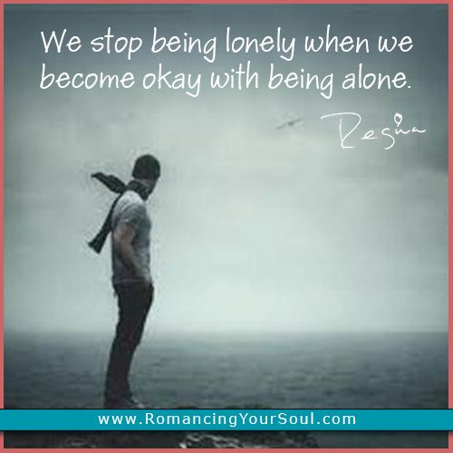 """""""We stop being lonely when we become okay with being alone."""" I love it. You have to become comfortable with being yourself - the person you will spend the most time with. ;)"""