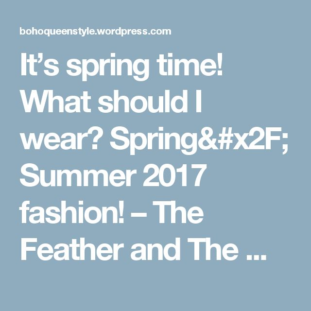 It's spring time! What should I wear? Spring/ Summer 2017 fashion! – The Feather and The Wolf