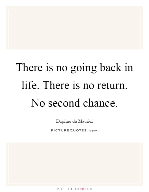 There is no going back in life. There is no return. No second chance. Second chance quotes on PictureQuotes.com.