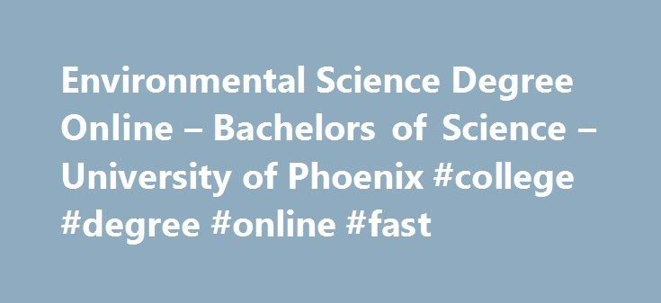 Environmental Science Degree Online – Bachelors of Science – University of Phoenix #college #degree #online #fast http://lesotho.nef2.com/environmental-science-degree-online-bachelors-of-science-university-of-phoenix-college-degree-online-fast/  # Bachelor of Science in Environmental Science The Bachelor of Science in Environmental Science offers the interdisciplinary education you need to become a well-rounded professional and start making a difference in the world. With a science…