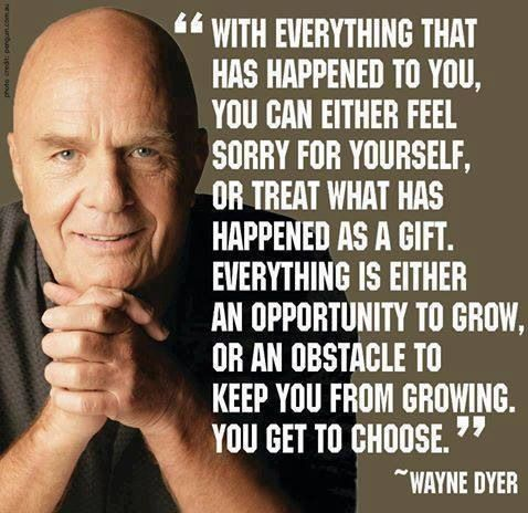 Everything is either an opportunity to grow, or an obstacle to keep you from growing. You get to choose ~ Wayne Dyer