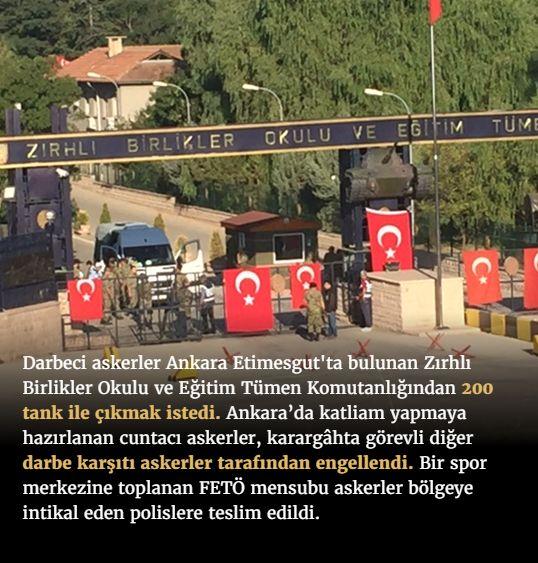 #15Temmuz Saat: 06:40 (Cumartesi)  Darbeci askerler Ankara Etimesgut'ta bulunan Zırhlı Birlikler Okulu ve Eğitim Tümen Komutanlığından 200 tank ile çıkmak istedi. Ankara'da katliam yapmaya hazırlanan cuntacı askerler, karargâhta görevli diğer darbe karşıtı askerler tarafından engellendi. Bir spor merkezine toplanan FETÖ mensubu askerler bölgeye intikal eden polislere teslim edildi.