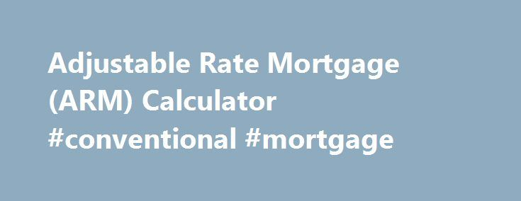 Adjustable Rate Mortgage (ARM) Calculator #conventional #mortgage http://money.remmont.com/adjustable-rate-mortgage-arm-calculator-conventional-mortgage/  #arm mortgage rates # ARM Loan Calculator Use this ARM mortgage calculator to get an estimate. An adjustable-rate mortgage (ARM) is a good short term mortgage option that offers a lower initial interest rate and monthly payment. After your introductory rate term expires, your payment rate may increase. This ARM mortgage calculator provides…