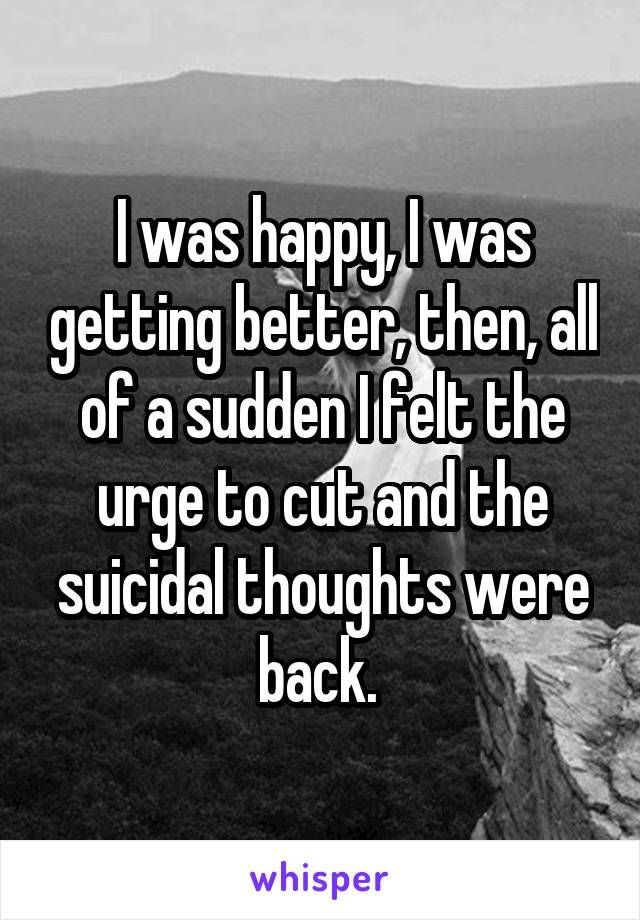 I was happy, I was getting better, then, all of a sudden I felt the urge to cut and the suicidal thoughts were back.