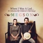When I was a Lad: A Collection of Children's Folk Songs by Megson – Megson is the husband and wife folk duo Stu and Debbie Hanna.
