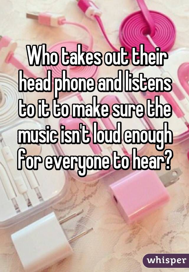 Who takes out their head phone and listens to it to make sure the music isn't loud enough for everyone to hear?