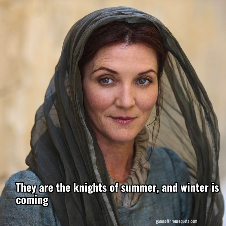 Catelyn stark: They are the knights of summer, and winter is coming