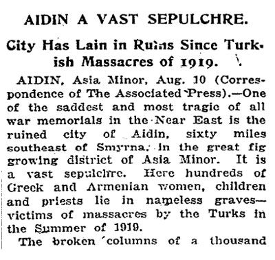 AIDIN A VAST SEPULCHRE. City has lain in ruins since Turkish massacres of 1919. The New York Times, 29 August 1921. Read entire article: http://greek-genocide.net/index.php/bibliography/newspapers/216-29-aug-1921-aidin-a-vast-sepulchre-new-york-times