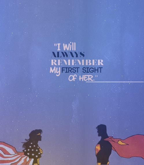 I will always remember my first sight of her. (Superman, Wonder Woman)