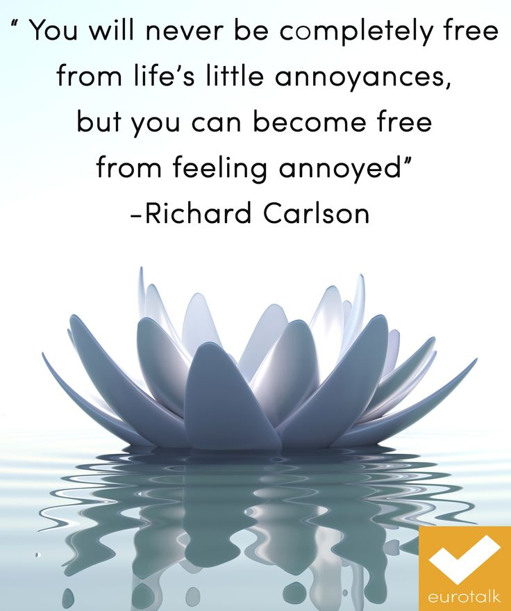 """You will never be completely free from life's little annoyances, but you can become free from feeling annoyed."" - Richard Carlson"