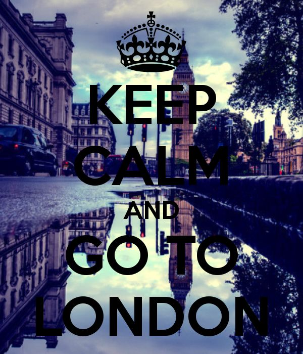 Keep calm and go to London. PLEASE PLEASE PLEASE