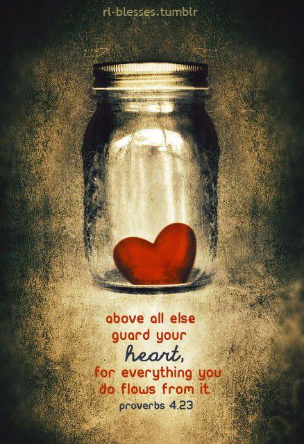 Proverbs 4:23. Guard you heart...♥♥