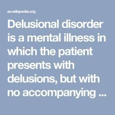 Delusional disorder is a mental illness in which the patient presents with delusions, but with no accompanying prominent hallucinations, thought disorder, mood disorder, or significant flattening of affect.[1][2] Delusions are a specific symptom of psychosis. Delusions can be bizarre or non-bizarre in content.[2] Non-bizarre delusions are fixed false beliefs that involve situations that could potentially occur in real life; examples include being followed or poisoned.